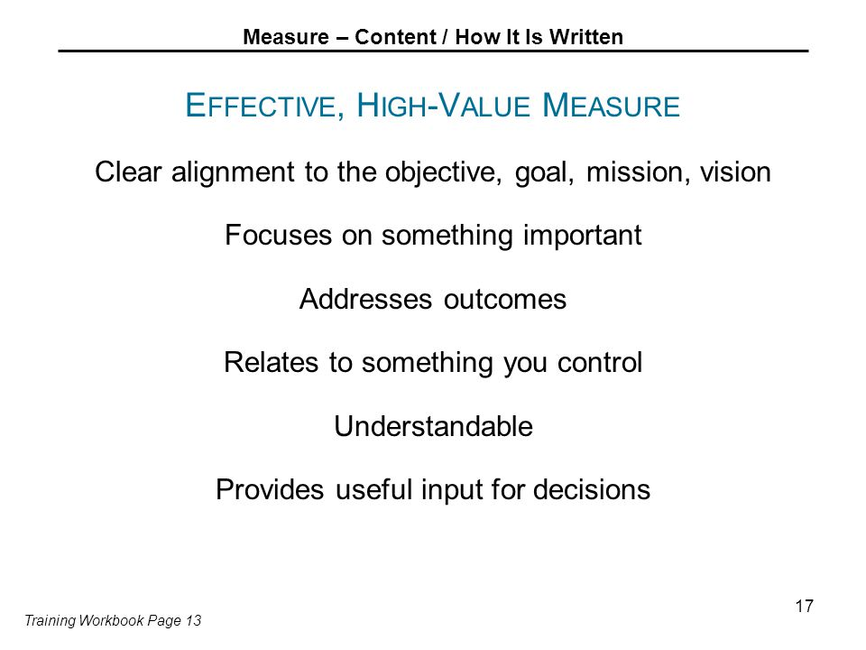Measure – Content / How It Is Written E FFECTIVE, H IGH -V ALUE M EASURE Clear alignment to the objective, goal, mission, vision Focuses on something important Addresses outcomes Relates to something you control Understandable Provides useful input for decisions 17 Training Workbook Page 13