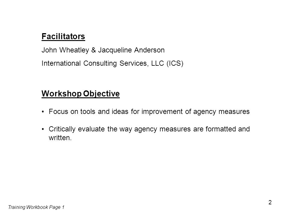 2 Facilitators John Wheatley & Jacqueline Anderson International Consulting Services, LLC (ICS) Training Workbook Page 1 Workshop Objective Focus on tools and ideas for improvement of agency measures Critically evaluate the way agency measures are formatted and written.