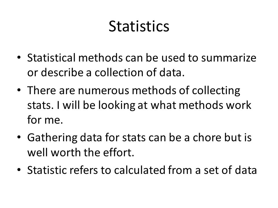 Statistics Statistical methods can be used to summarize or describe a collection of data.