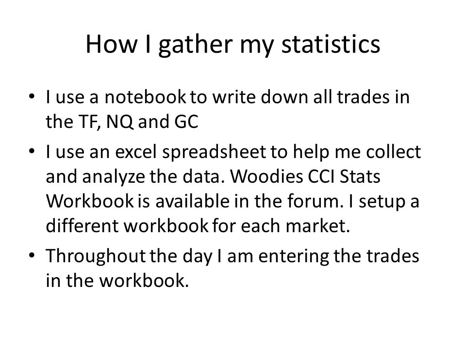 How I gather my statistics I use a notebook to write down all trades in the TF, NQ and GC I use an excel spreadsheet to help me collect and analyze the data.