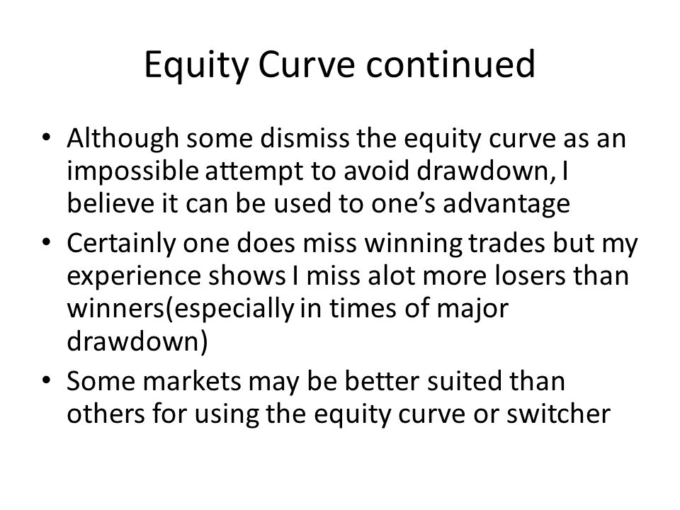 Equity Curve continued Although some dismiss the equity curve as an impossible attempt to avoid drawdown, I believe it can be used to one's advantage Certainly one does miss winning trades but my experience shows I miss alot more losers than winners(especially in times of major drawdown) Some markets may be better suited than others for using the equity curve or switcher