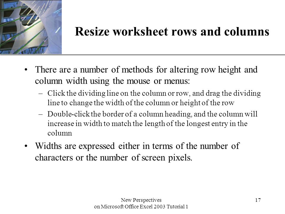 XP New Perspectives on Microsoft Office Excel 2003 Tutorial 1 17 Resize worksheet rows and columns There are a number of methods for altering row height and column width using the mouse or menus: –Click the dividing line on the column or row, and drag the dividing line to change the width of the column or height of the row –Double-click the border of a column heading, and the column will increase in width to match the length of the longest entry in the column Widths are expressed either in terms of the number of characters or the number of screen pixels.