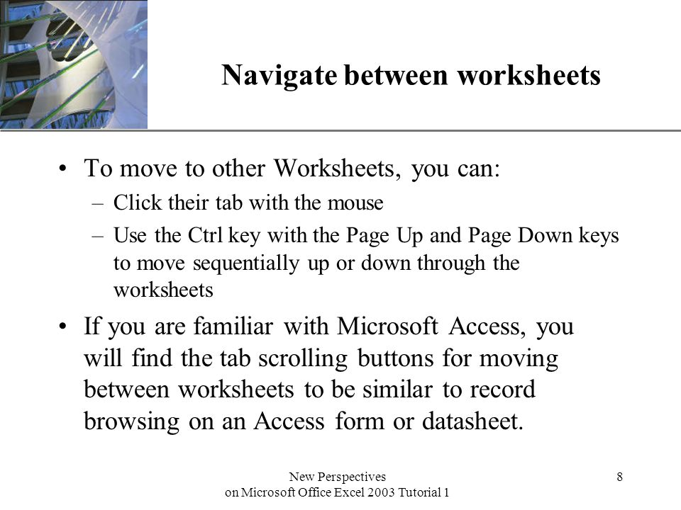 XP New Perspectives on Microsoft Office Excel 2003 Tutorial 1 8 Navigate between worksheets To move to other Worksheets, you can: –Click their tab with the mouse –Use the Ctrl key with the Page Up and Page Down keys to move sequentially up or down through the worksheets If you are familiar with Microsoft Access, you will find the tab scrolling buttons for moving between worksheets to be similar to record browsing on an Access form or datasheet.