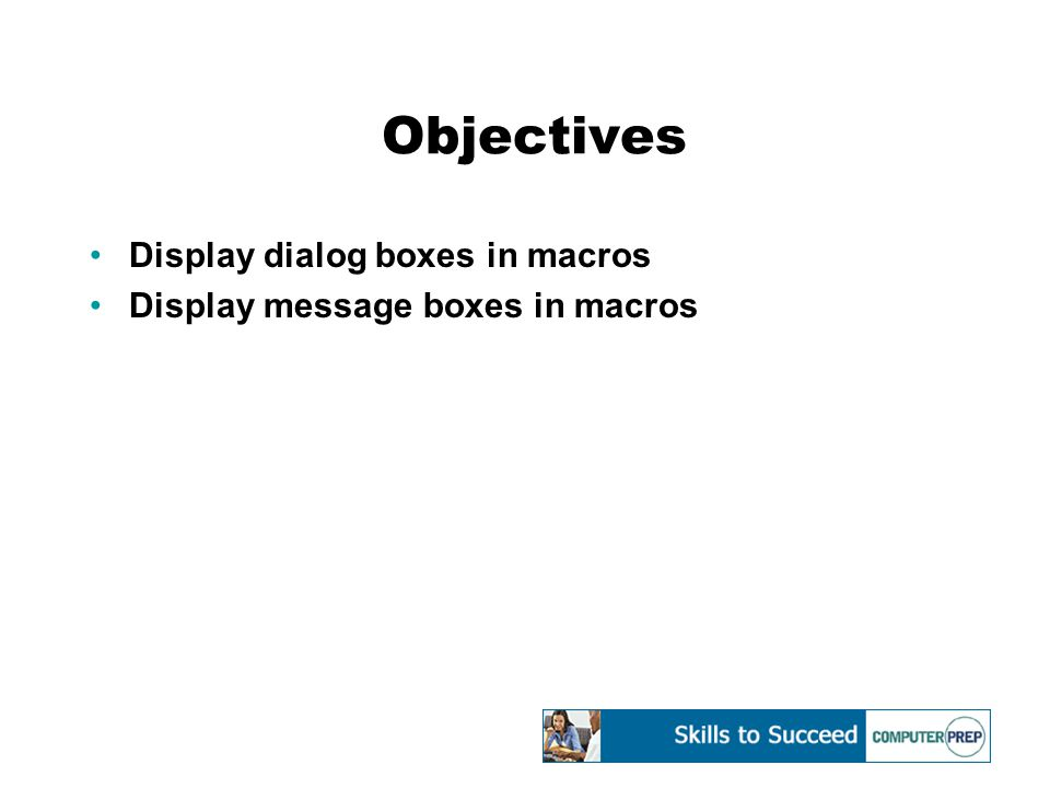 Displaying Dialog Boxes in Macros You can design a macro to prompt the user for data by displaying a dialog box as the macro executes The data provided by the user determines how the macro will proceed InputBox function – macro code that specifies to display a dialog box that requests input from the user and assigns the entered text to a variable in the macro