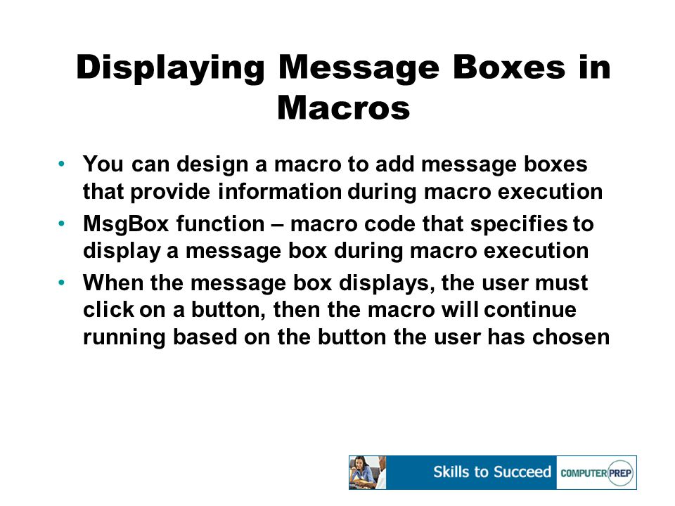 Displaying Message Boxes in Macros (cont'd) Syntax: MsgBox(prompt,[buttons],[title],[helpfile],[context]) –prompt – the text that displays in the message box –buttons – specifies the type of buttons that will display (OK, Cancel, Yes, No and so forth) –title – the message box title –helpfile – the help file to use to provide context- sensitive help for the message box –context – the help context number assigned by the help author