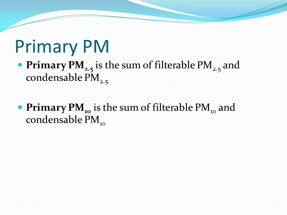 Primary PM Primary PM 2.5 is the sum of filterable PM 2.5 and condensable PM 2.5 Primary PM 10 is the sum of filterable PM 10 and condensable PM 10