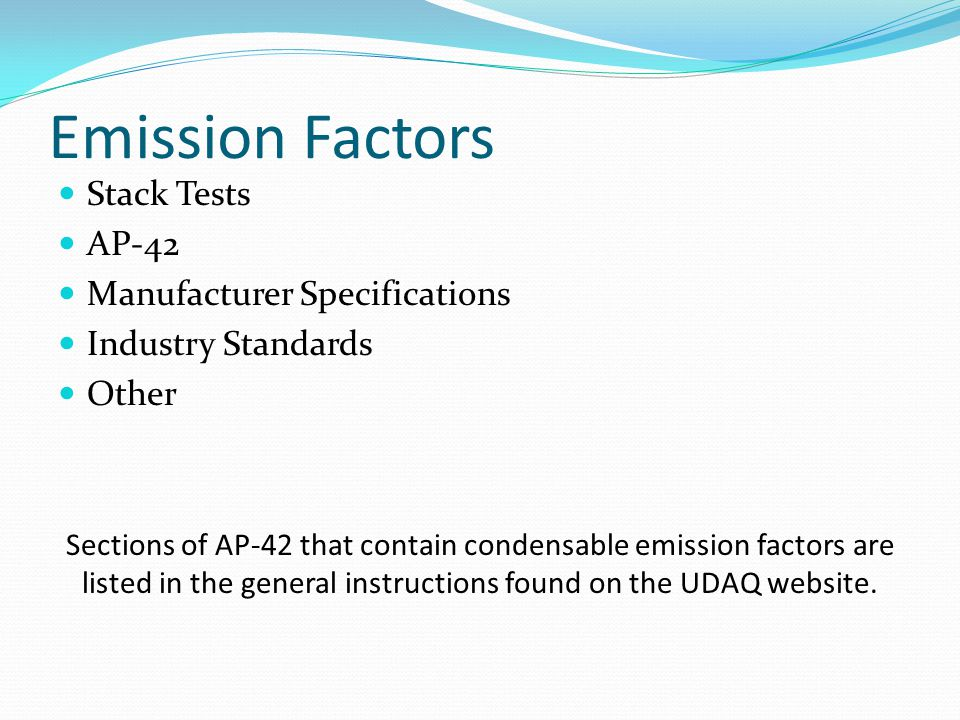 Emission Factors Stack Tests AP-42 Manufacturer Specifications Industry Standards Other Sections of AP-42 that contain condensable emission factors are listed in the general instructions found on the UDAQ website.
