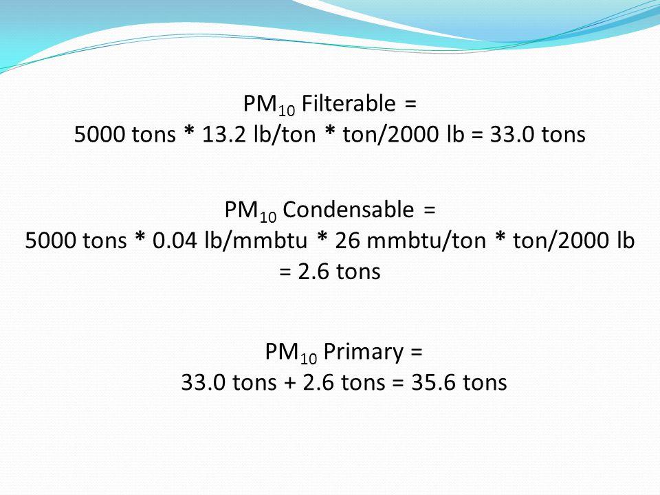 PM 10 Filterable = 5000 tons * 13.2 lb/ton * ton/2000 lb = 33.0 tons PM 10 Condensable = 5000 tons * 0.04 lb/mmbtu * 26 mmbtu/ton * ton/2000 lb = 2.6