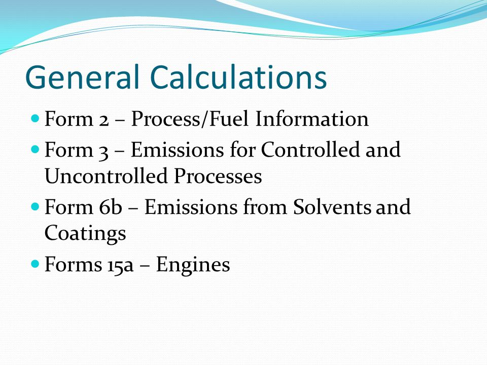 General Calculations Form 2 – Process/Fuel Information Form 3 – Emissions for Controlled and Uncontrolled Processes Form 6b – Emissions from Solvents and Coatings Forms 15a – Engines