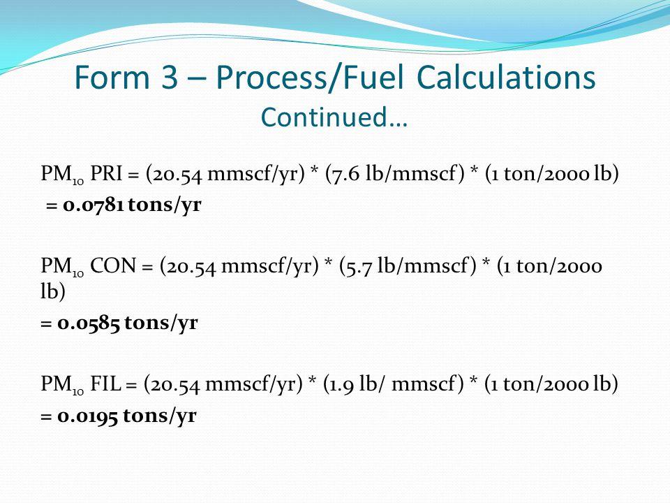 Form 3 – Process/Fuel Calculations Continued… PM 10 PRI = (20.54 mmscf/yr) * (7.6 lb/mmscf) * (1 ton/2000 lb) = 0.0781 tons/yr PM 10 CON = (20.54 mmsc