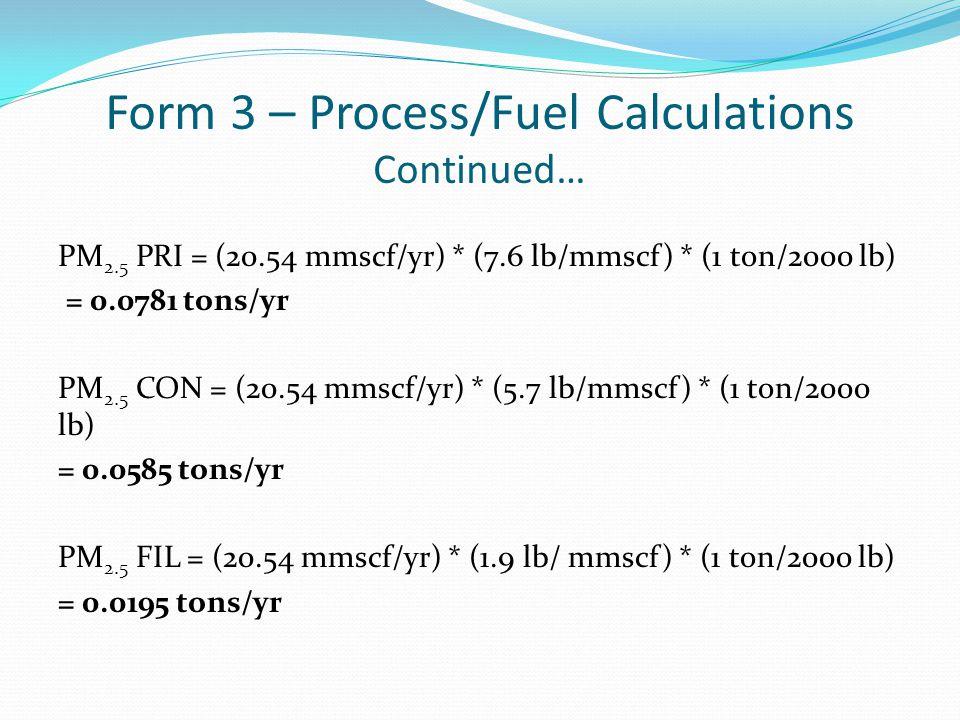 PM 2.5 PRI = (20.54 mmscf/yr) * (7.6 lb/mmscf) * (1 ton/2000 lb) = 0.0781 tons/yr PM 2.5 CON = (20.54 mmscf/yr) * (5.7 lb/mmscf) * (1 ton/2000 lb) = 0