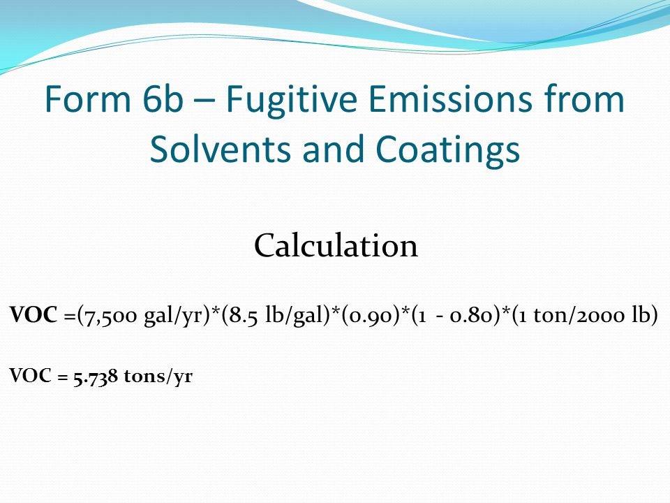 Form 6b – Fugitive Emissions from Solvents and Coatings Calculation VOC =(7,500 gal/yr)*(8.5 lb/gal)*(0.90)*(1 - 0.80)*(1 ton/2000 lb) VOC = 5.738 tons/yr