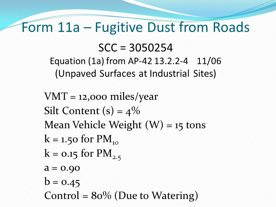 Form 11a – Fugitive Dust from Roads SCC = 3050254 Equation (1a) from AP-42 13.2.2-4 11/06 (Unpaved Surfaces at Industrial Sites) VMT = 12,000 miles/year Silt Content (s) = 4% Mean Vehicle Weight (W) = 15 tons k = 1.50 for PM 10 k = 0.15 for PM 2.5 a = 0.90 b = 0.45 Control = 80% (Due to Watering)