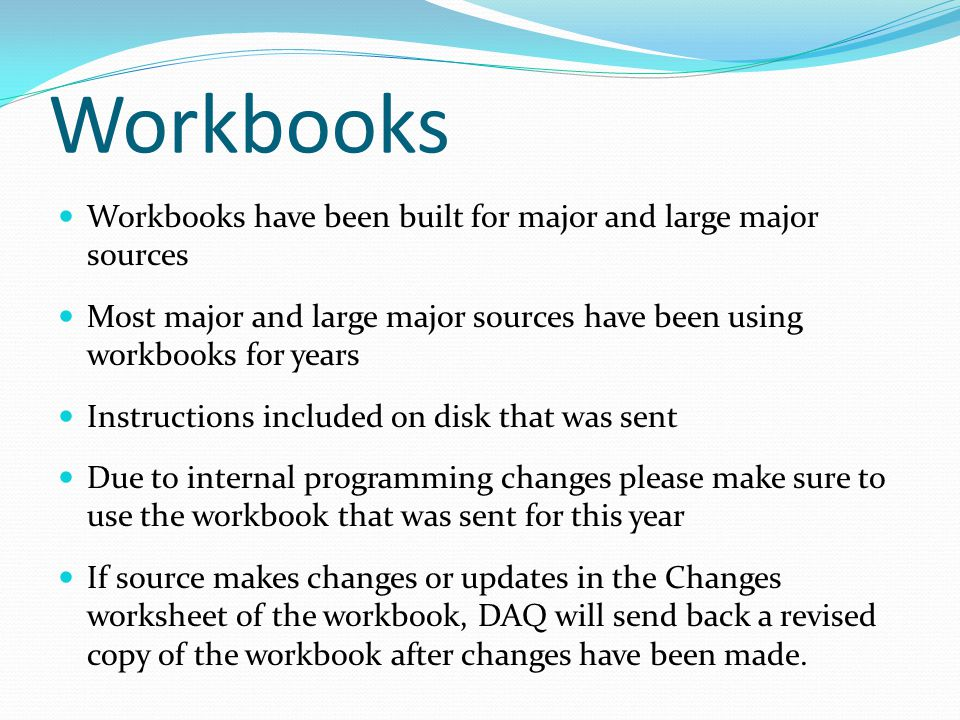 Workbooks Workbooks have been built for major and large major sources Most major and large major sources have been using workbooks for years Instructions included on disk that was sent Due to internal programming changes please make sure to use the workbook that was sent for this year If source makes changes or updates in the Changes worksheet of the workbook, DAQ will send back a revised copy of the workbook after changes have been made.