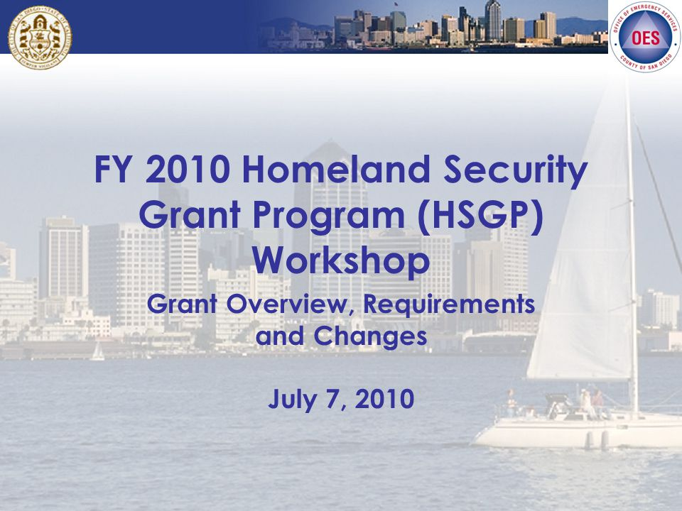 FY 2010 Homeland Security Grant Program (HSGP) Workshop Grant Overview, Requirements and Changes July 7, 2010