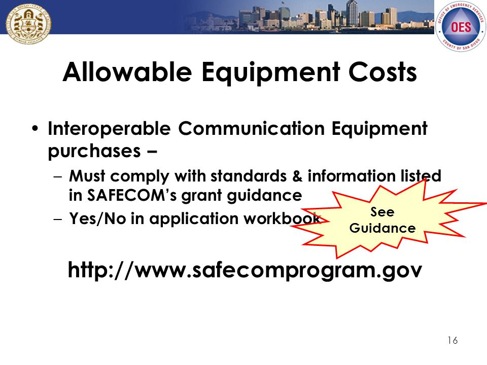 16 Allowable Equipment Costs Interoperable Communication Equipment purchases – – Must comply with standards & information listed in SAFECOM's grant guidance – Yes/No in application workbook http://www.safecomprogram.gov See Guidance