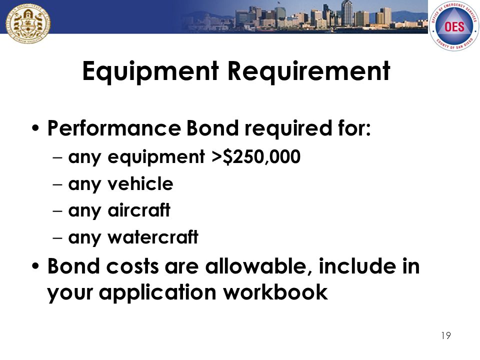 19 Equipment Requirement Performance Bond required for: – any equipment >$250,000 – any vehicle – any aircraft – any watercraft Bond costs are allowable, include in your application workbook