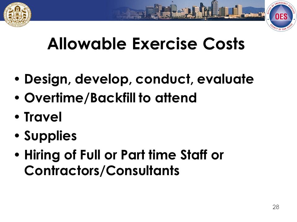 28 Allowable Exercise Costs Design, develop, conduct, evaluate Overtime/Backfill to attend Travel Supplies Hiring of Full or Part time Staff or Contractors/Consultants