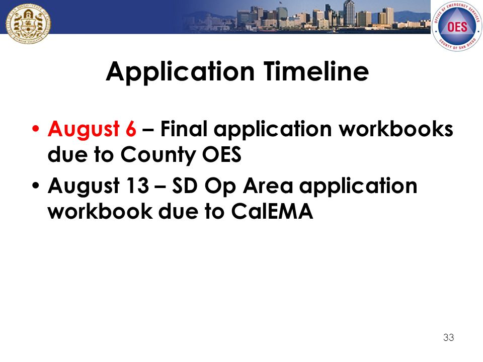 33 Application Timeline August 6 – Final application workbooks due to County OES August 13 – SD Op Area application workbook due to CalEMA