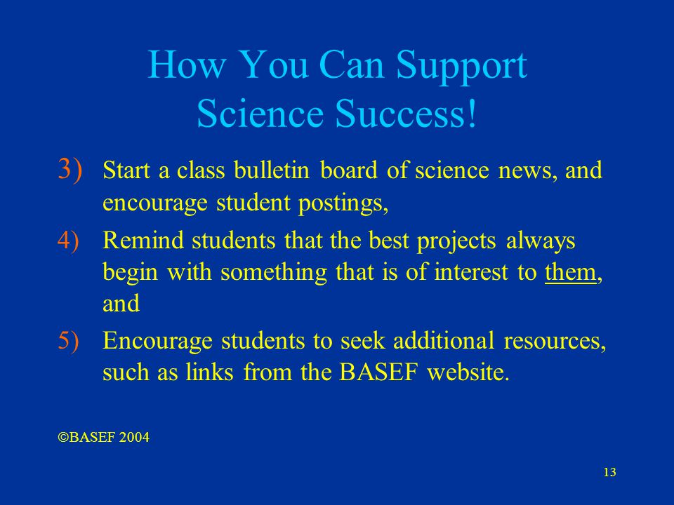 13 How You Can Support Science Success! 3) Start a class bulletin board of science news, and encourage student postings, 4)Remind students that the be