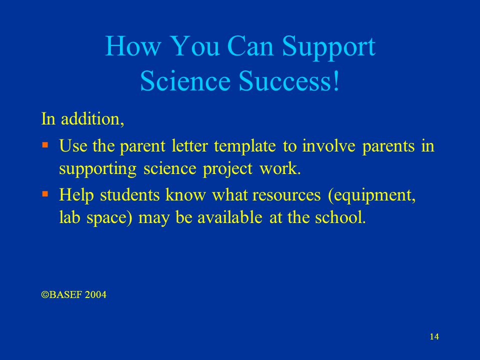 14 How You Can Support Science Success! In addition,  Use the parent letter template to involve parents in supporting science project work.  Help st