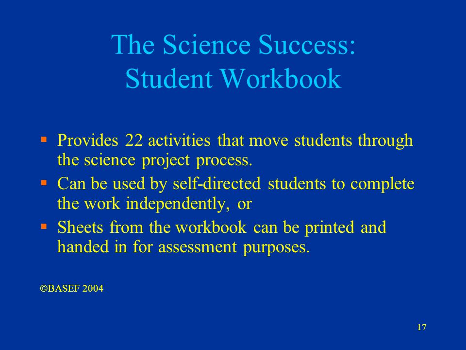 17 The Science Success: Student Workbook  Provides 22 activities that move students through the science project process.  Can be used by self-direct