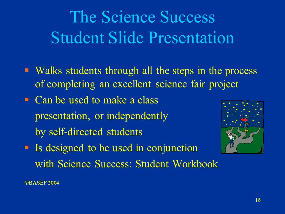 18 The Science Success Student Slide Presentation  Walks students through all the steps in the process of completing an excellent science fair projec