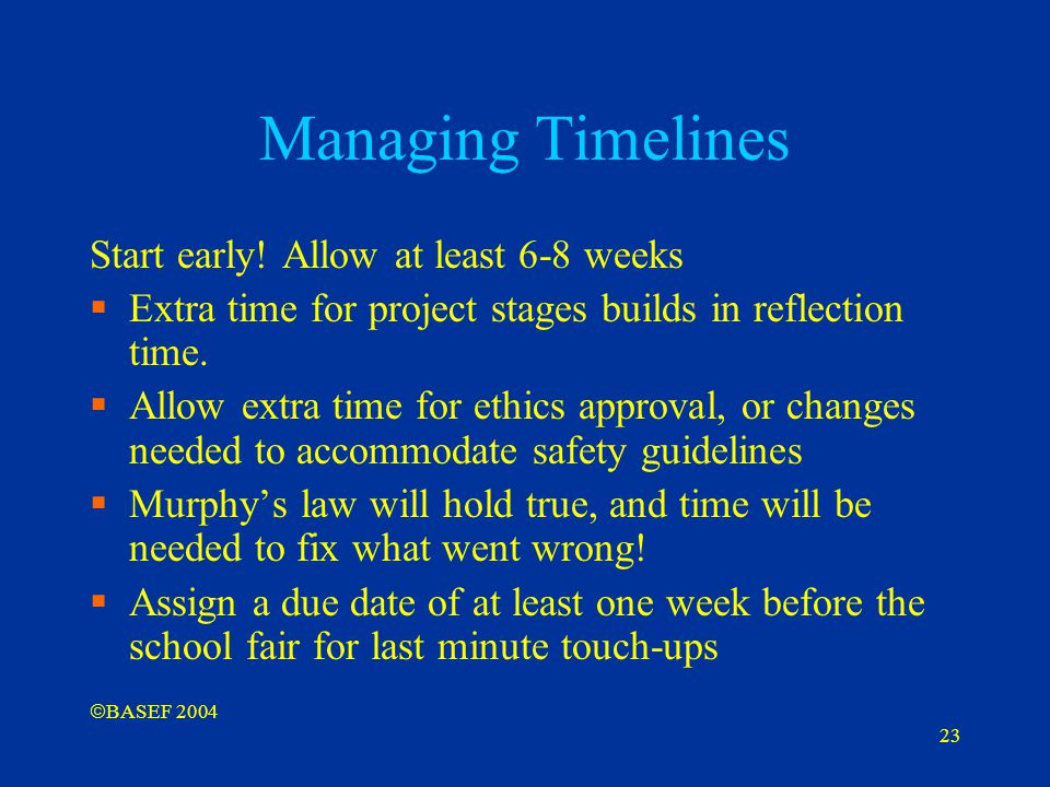 23 Managing Timelines Start early! Allow at least 6-8 weeks  Extra time for project stages builds in reflection time.  Allow extra time for ethics a