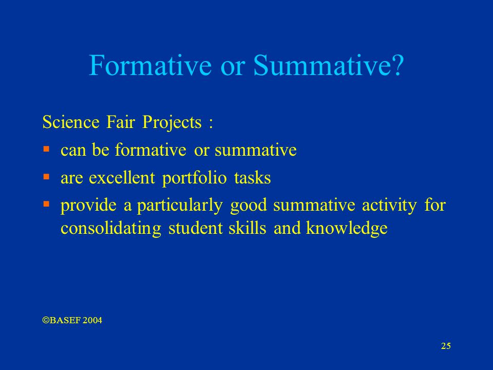 25 Formative or Summative? Science Fair Projects :  can be formative or summative  are excellent portfolio tasks  provide a particularly good summa