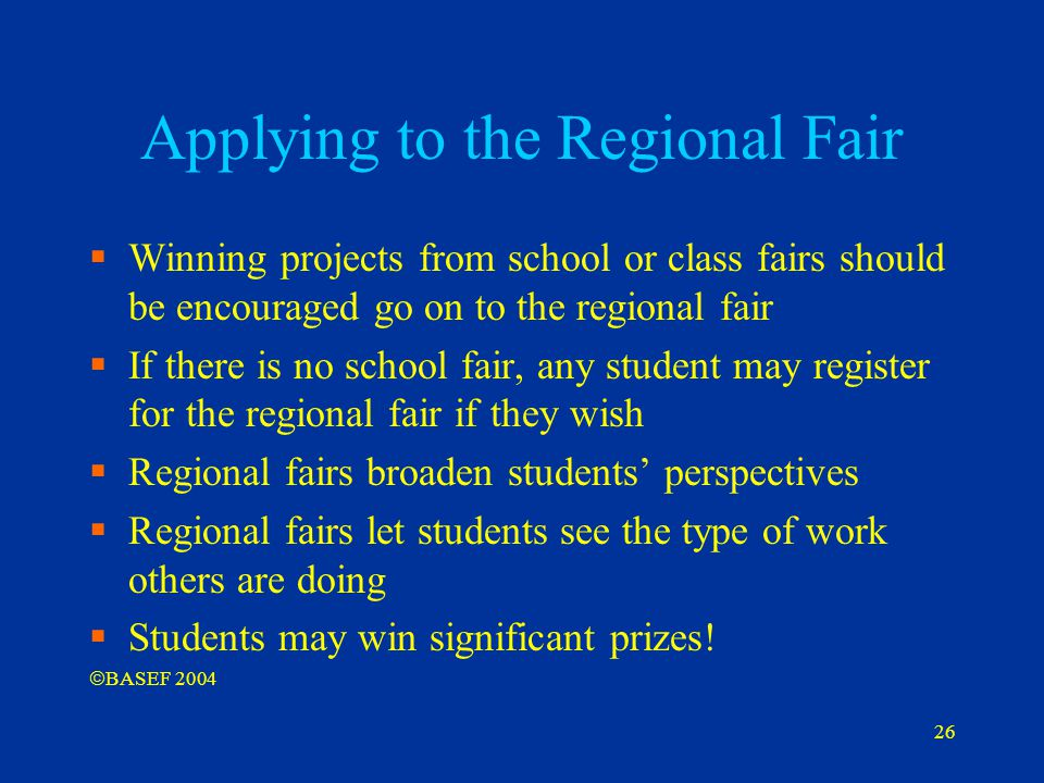 26 Applying to the Regional Fair  Winning projects from school or class fairs should be encouraged go on to the regional fair  If there is no school