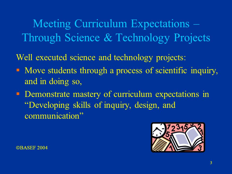 3 Meeting Curriculum Expectations – Through Science & Technology Projects Well executed science and technology projects:  Move students through a pro