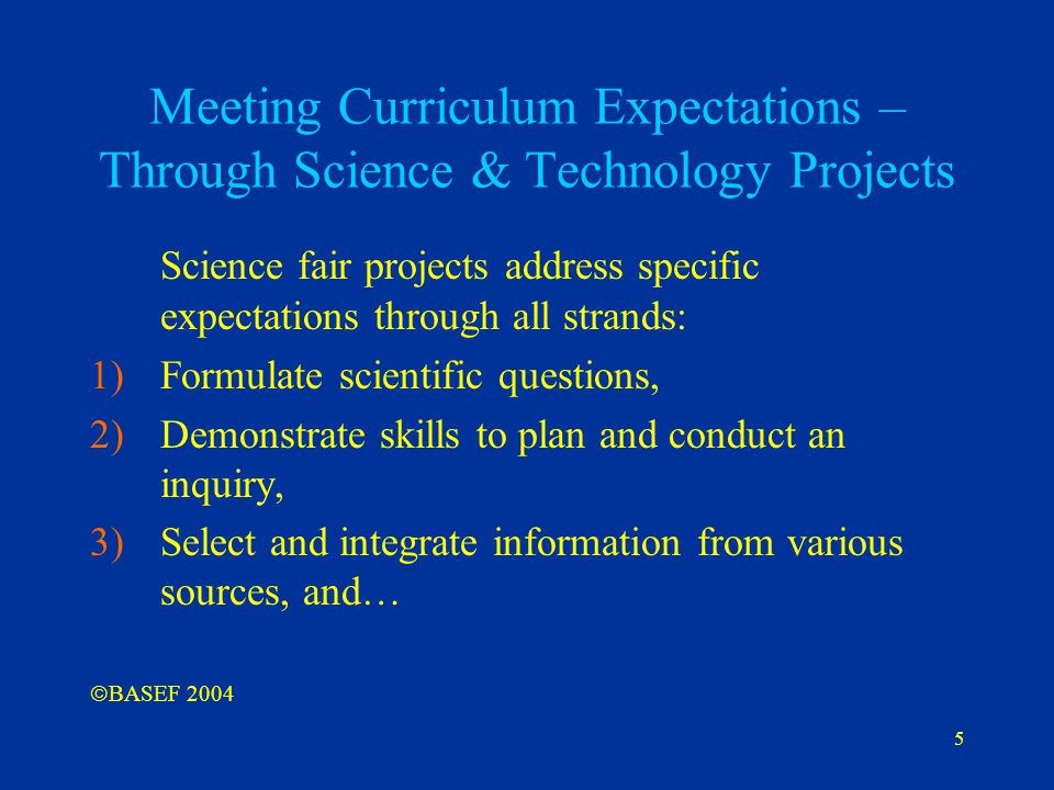 5 Meeting Curriculum Expectations – Through Science & Technology Projects Science fair projects address specific expectations through all strands: 1)F