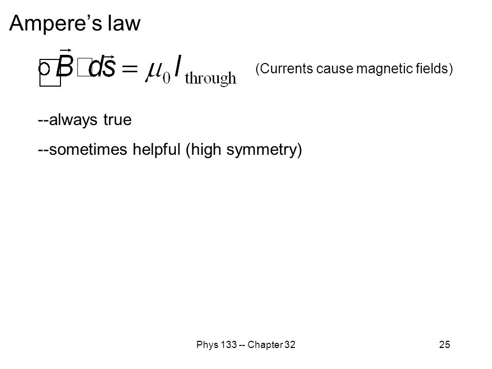Phys 133 -- Chapter 3225 --always true --sometimes helpful (high symmetry) Ampere's law (Currents cause magnetic fields)