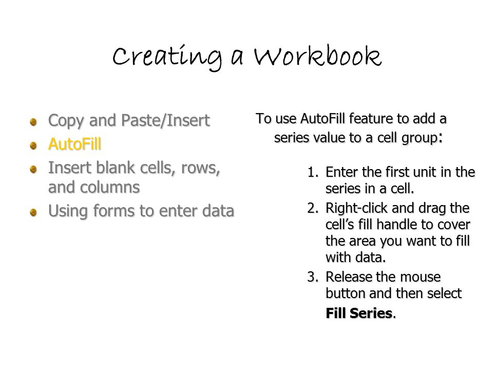 Creating a Workbook Copy and Paste/Insert AutoFill Insert blank cells, rows, and columns Using forms to enter data To use AutoFill feature to add a series value to a cell group : 1.Enter the first unit in the series in a cell.