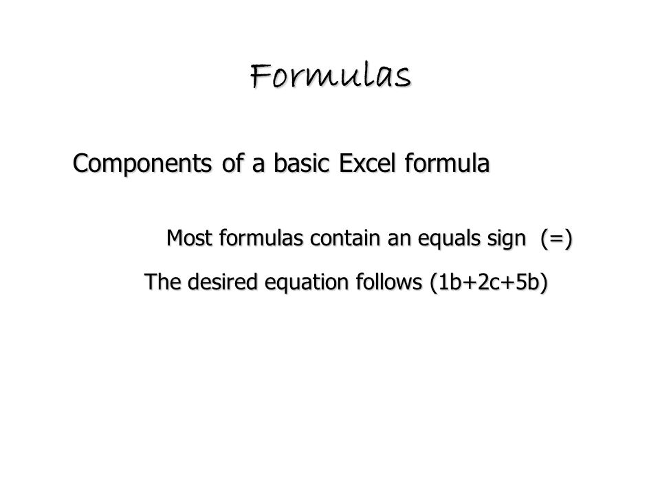 Components of a basic Excel formula Formulas The desired equation follows (1b+2c+5b) Most formulas contain an equals sign (=)