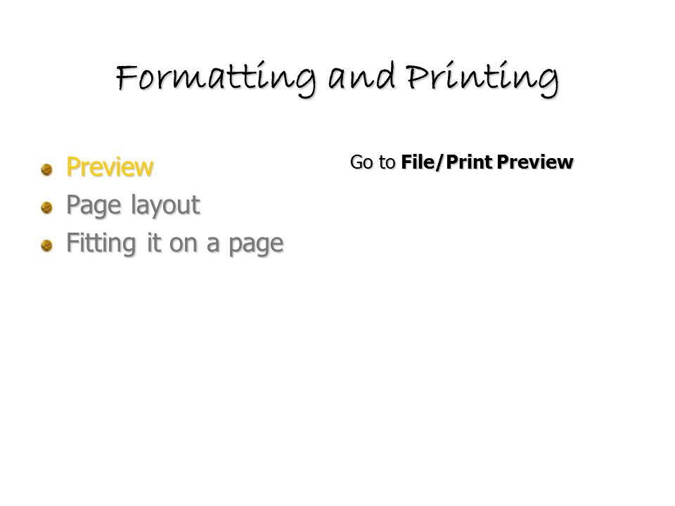 Formatting and Printing Preview Page layout Fitting it on a page Go to File/Print Preview