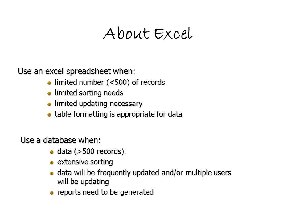 About Excel Use an excel spreadsheet when: limited number (<500) of records limited sorting needs limited updating necessary table formatting is appropriate for data Use a database when: data (>500 records).