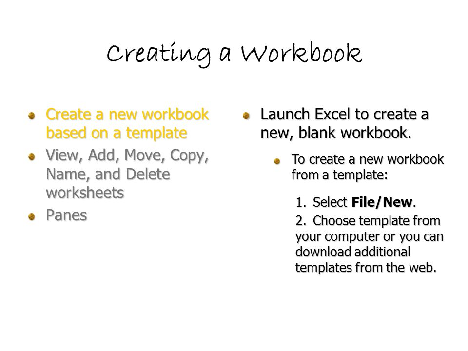 Creating a Workbook Create a new workbook based on a template View, Add, Move, Copy, Name, and Delete worksheets Panes To view a specific worksheet, click one the correct labeled file tab at the bottom of the screen To affect worksheets, right- click any of the tabs.