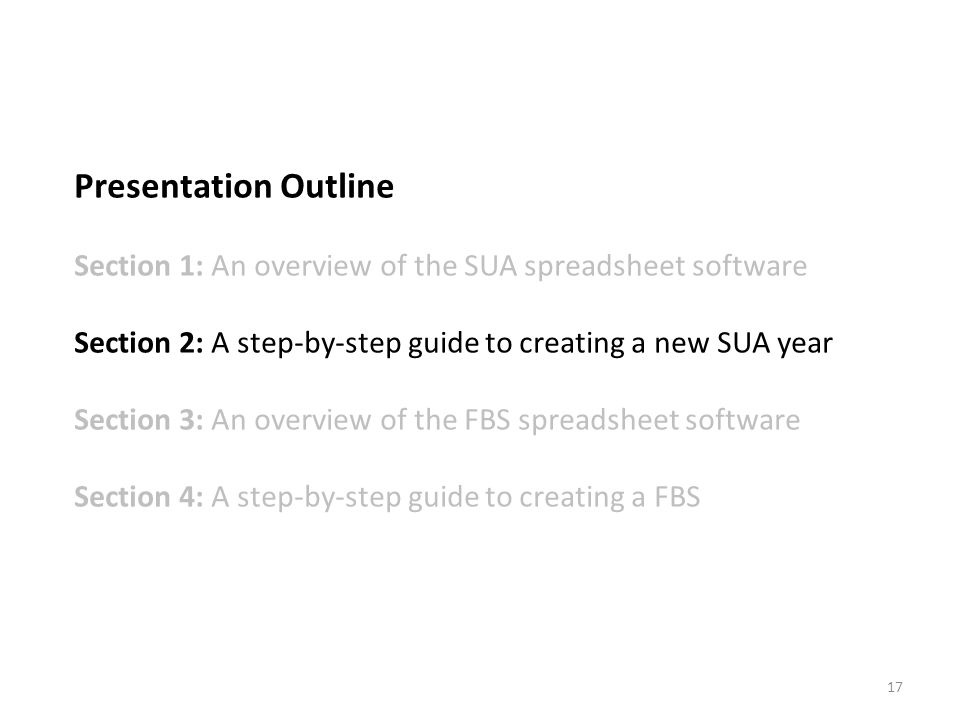 Presentation Outline Section 1: An overview of the SUA spreadsheet software Section 2: A step-by-step guide to creating a new SUA year Section 3: An overview of the FBS spreadsheet software Section 4: A step-by-step guide to creating a FBS 17