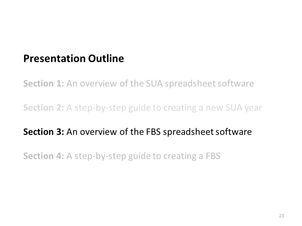 Presentation Outline Section 1: An overview of the SUA spreadsheet software Section 2: A step-by-step guide to creating a new SUA year Section 3: An overview of the FBS spreadsheet software Section 4: A step-by-step guide to creating a FBS 23