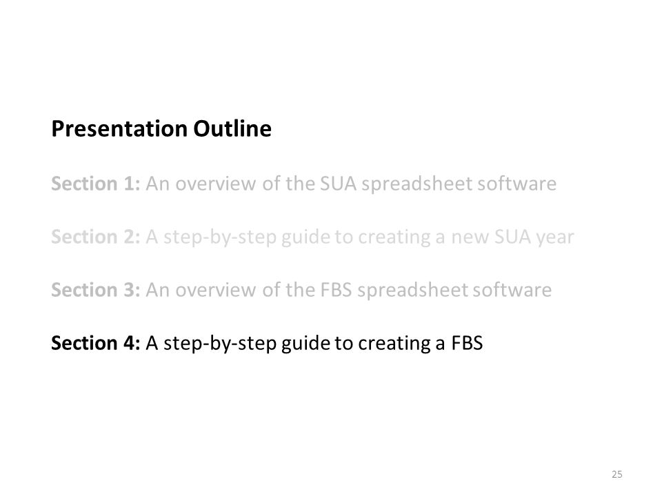 Presentation Outline Section 1: An overview of the SUA spreadsheet software Section 2: A step-by-step guide to creating a new SUA year Section 3: An overview of the FBS spreadsheet software Section 4: A step-by-step guide to creating a FBS 25