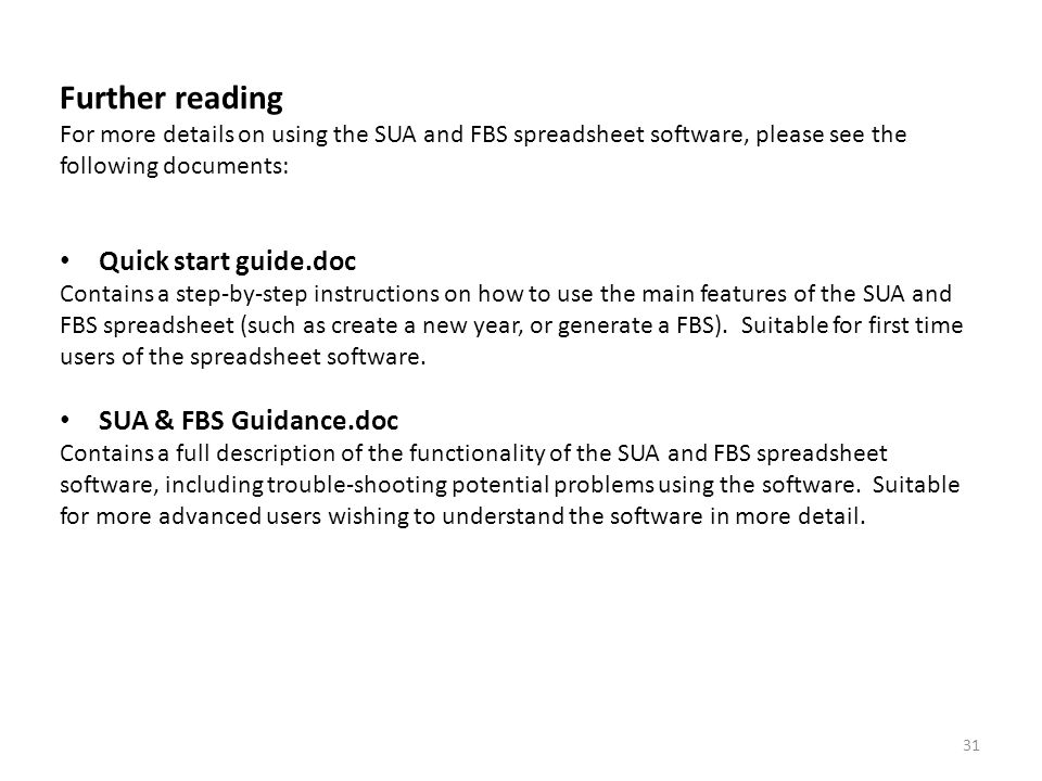 31 Further reading For more details on using the SUA and FBS spreadsheet software, please see the following documents: Quick start guide.doc Contains a step-by-step instructions on how to use the main features of the SUA and FBS spreadsheet (such as create a new year, or generate a FBS).