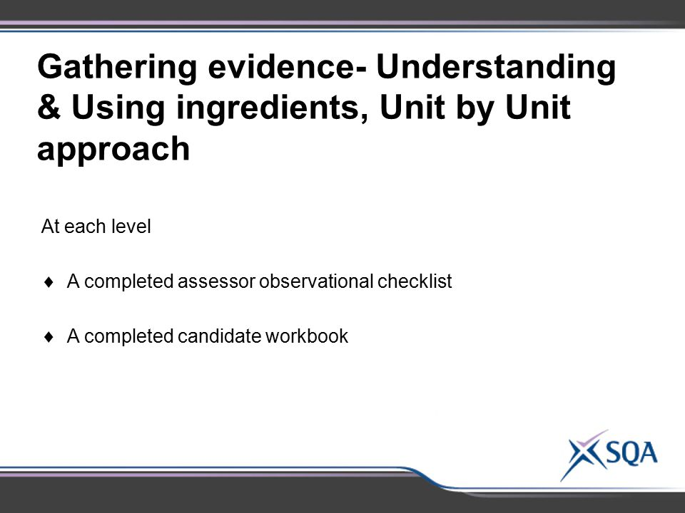Gathering evidence- Understanding & Using ingredients, Unit by Unit approach At each level  A completed assessor observational checklist  A complete