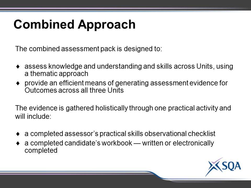 Combined Approach The combined assessment pack is designed to:  assess knowledge and understanding and skills across Units, using a thematic approach
