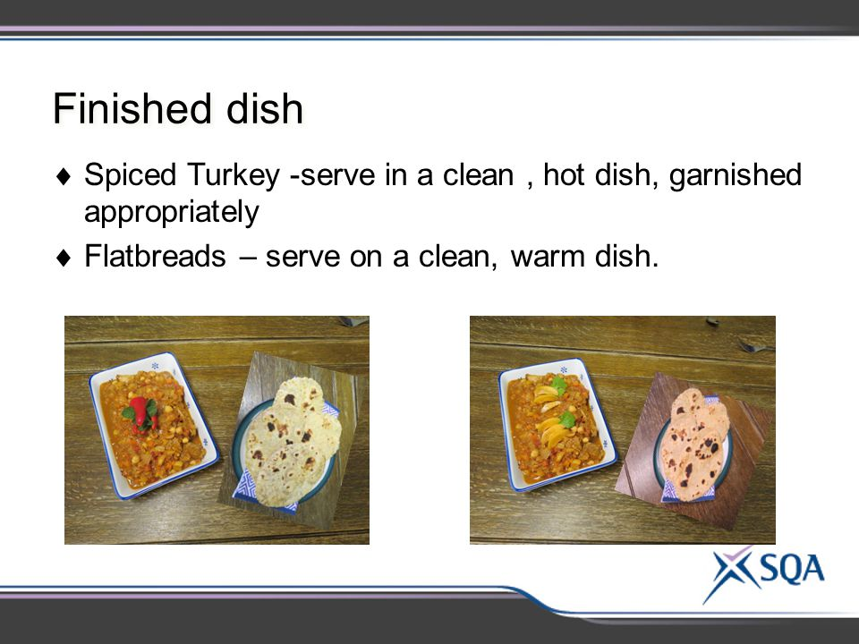 Finished dish  Spiced Turkey -serve in a clean, hot dish, garnished appropriately  Flatbreads – serve on a clean, warm dish.