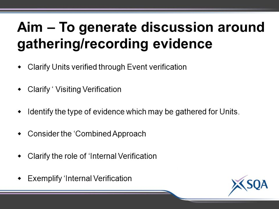 Aim – To generate discussion around gathering/recording evidence  Clarify Units verified through Event verification  Clarify ' Visiting Verification