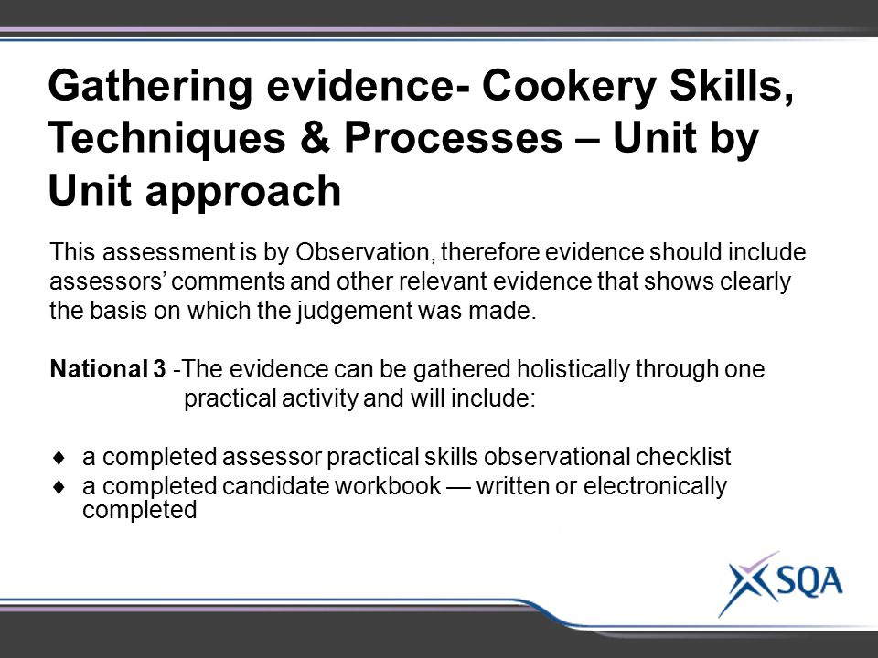 Gathering evidence- Cookery Skills, Techniques & Processes – Unit by Unit approach This assessment is by Observation, therefore evidence should includ