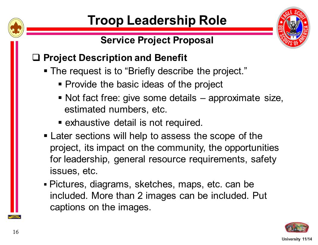 """University 11/14 16 Troop Leadership Role Service Project Proposal  Project Description and Benefit  The request is to """"Briefly describe the project"""
