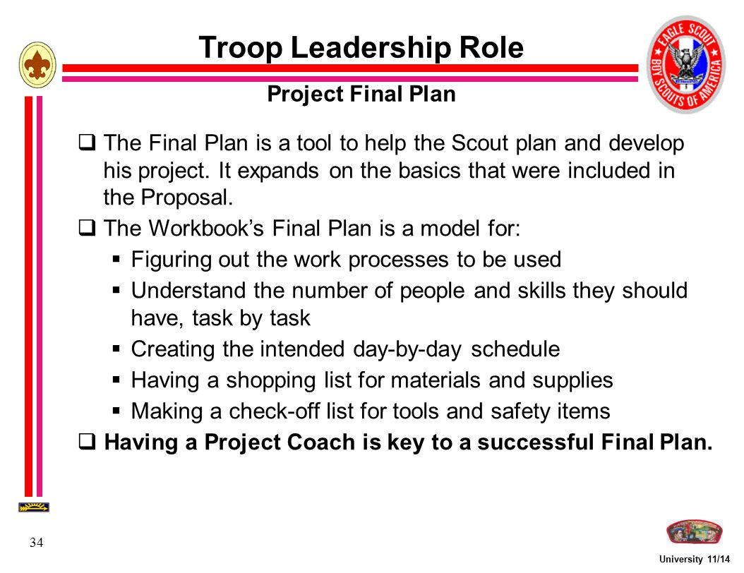 University 11/14 34  The Final Plan is a tool to help the Scout plan and develop his project. It expands on the basics that were included in the Prop