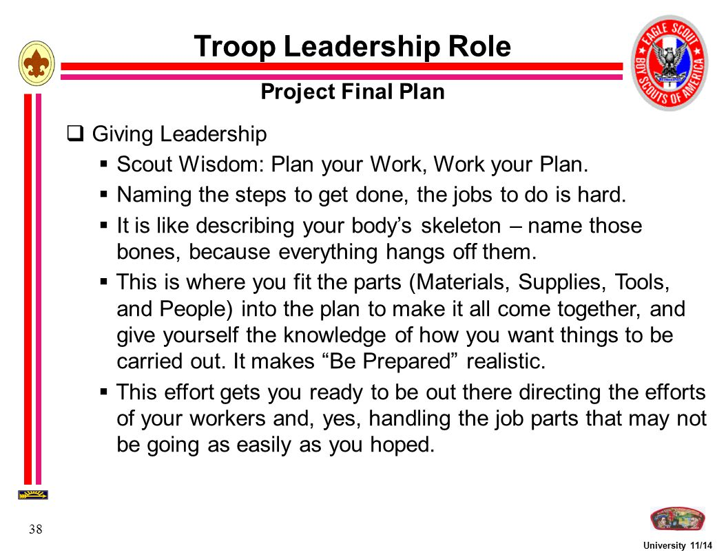 University 11/14 38  Giving Leadership  Scout Wisdom: Plan your Work, Work your Plan.  Naming the steps to get done, the jobs to do is hard.  It i